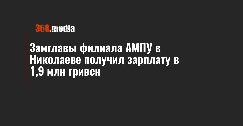Замглавы филиала АМПУ в Николаеве получил зарплату в 1,9 млн гривен